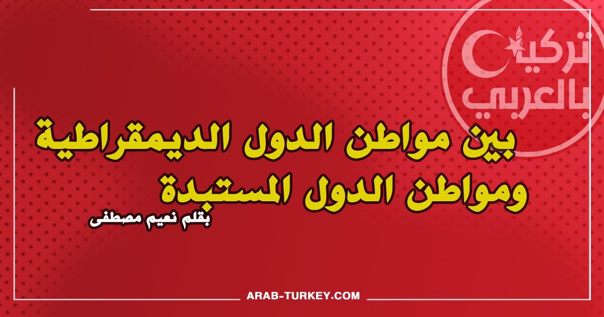 بين مواطن الدول الديمقراطية ومواطن الدول المستبدة .. بقلم نعيم مصطفى
