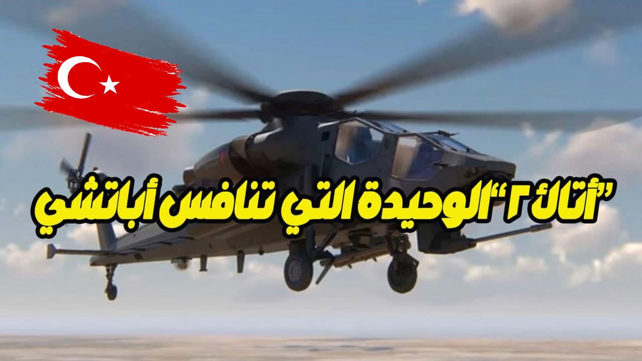 """ثاني مروحية هجومية تركية الصنع تدخل الخدمة نهاية 2021 """"أتاك 2"""" الطائرة الوحيدة التي تنافس أباتشي"""