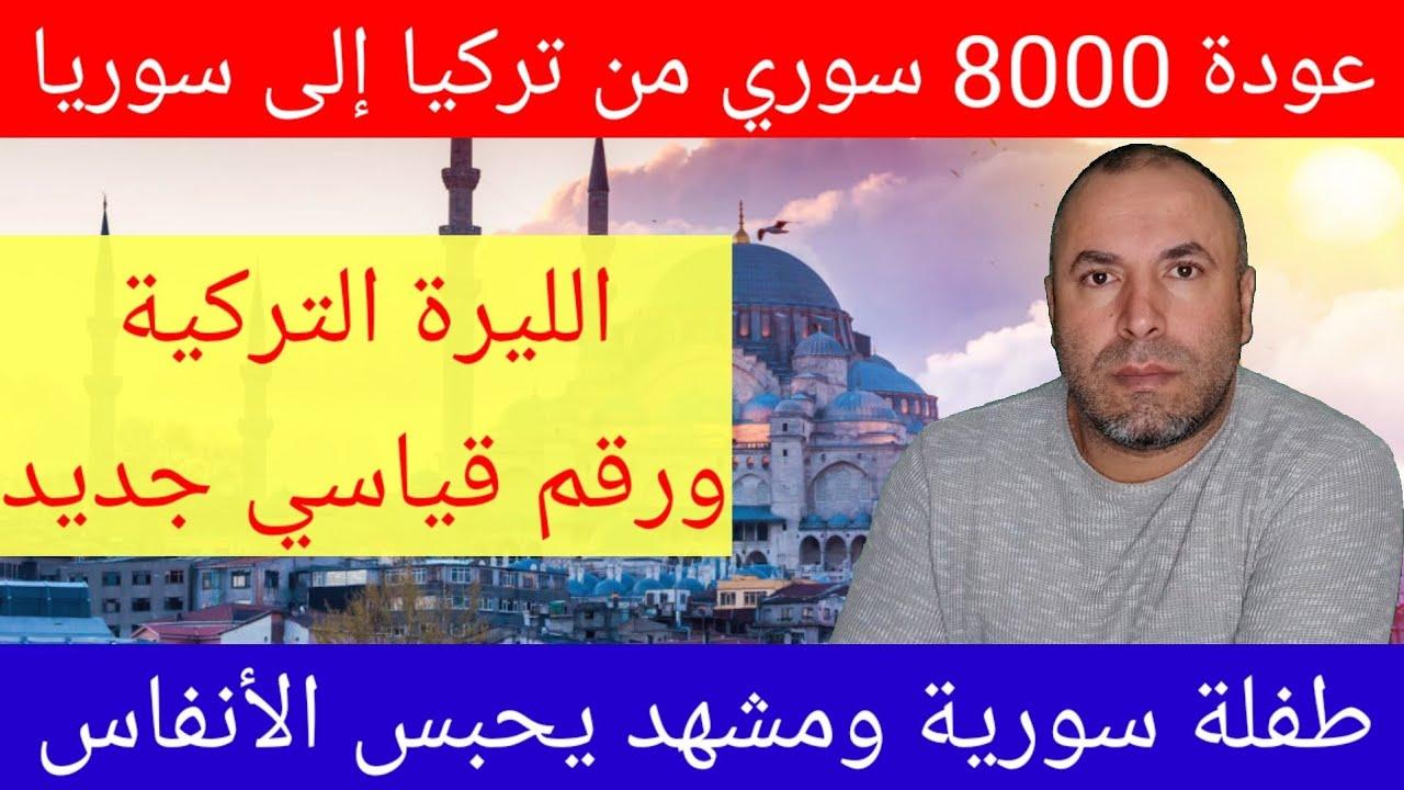 عودة 8000 سوري من تركيا إلى سوريا وتطورات عاجلة في سعر الليرة التركية أمام الدولار